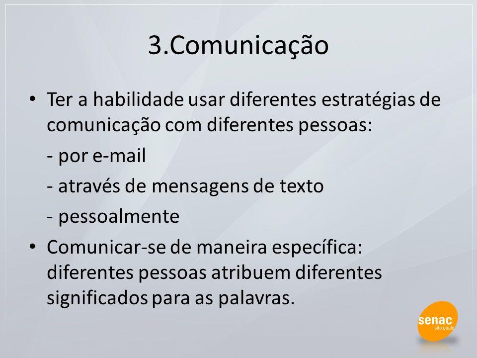 3.Comunicação Ter a habilidade usar diferentes estratégias de comunicação com diferentes pessoas: - por e-mail - através de mensagens de texto - pesso