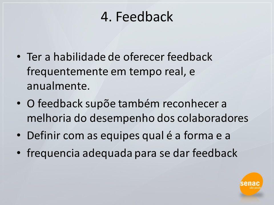 4. Feedback Ter a habilidade de oferecer feedback frequentemente em tempo real, e anualmente. O feedback supõe também reconhecer a melhoria do desempe