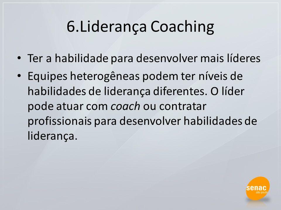 6.Liderança Coaching Ter a habilidade para desenvolver mais líderes Equipes heterogêneas podem ter níveis de habilidades de liderança diferentes. O lí