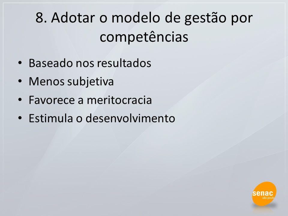 8. Adotar o modelo de gestão por competências Baseado nos resultados Menos subjetiva Favorece a meritocracia Estimula o desenvolvimento