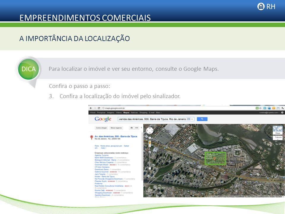 EMPREENDIMENTOS COMERCIAIS Para localizar o imóvel e ver seu entorno, consulte o Google Maps. A IMPORTÂNCIA DA LOCALIZAÇÃO Confira o passo a passo: 3.