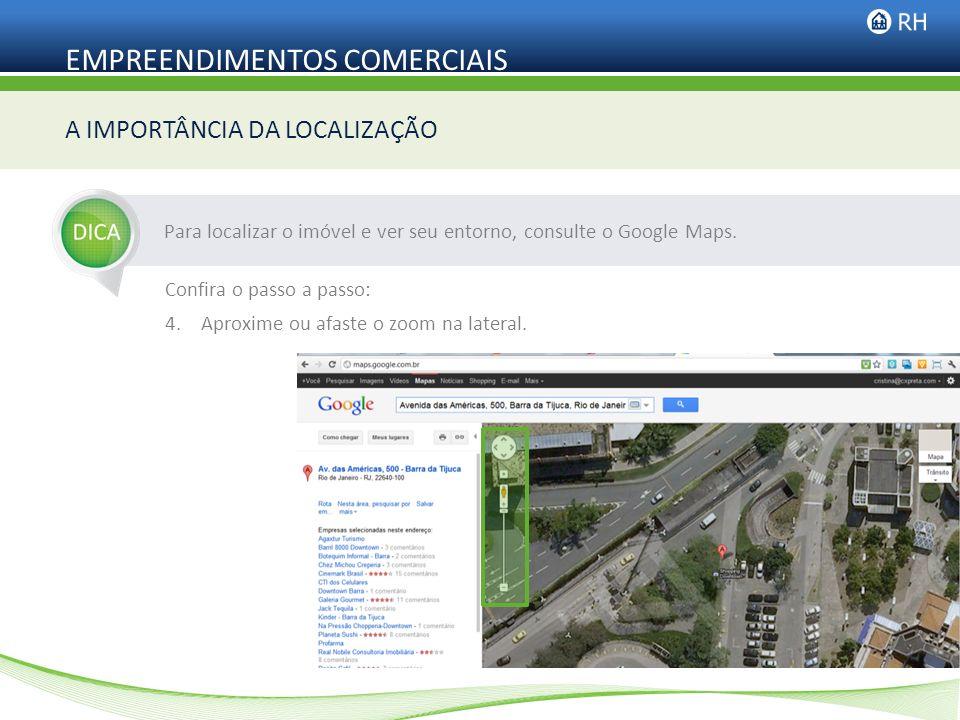 EMPREENDIMENTOS COMERCIAIS Para localizar o imóvel e ver seu entorno, consulte o Google Maps. A IMPORTÂNCIA DA LOCALIZAÇÃO Confira o passo a passo: 4.
