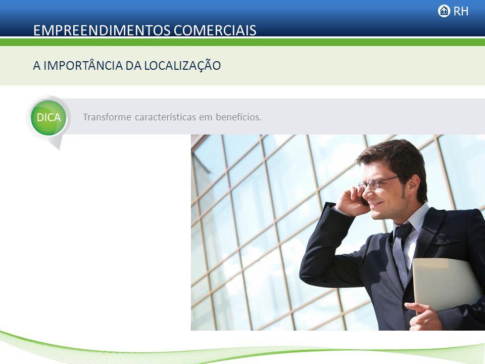 EMPREENDIMENTOS COMERCIAIS A IMPORTÂNCIA DA LOCALIZAÇÃO Transforme características em benefícios.