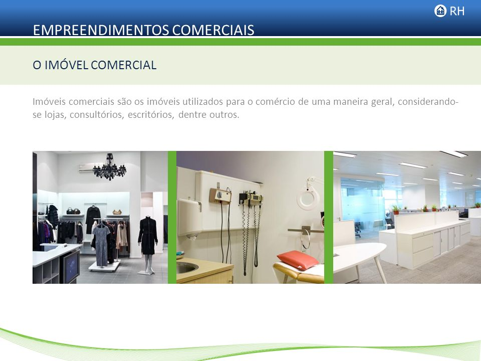 EMPREENDIMENTOS COMERCIAIS Imóveis comerciais são os imóveis utilizados para o comércio de uma maneira geral, considerando- se lojas, consultórios, es