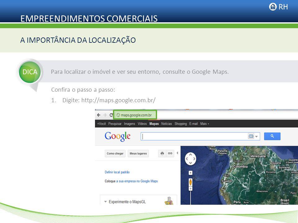 EMPREENDIMENTOS COMERCIAIS Para localizar o imóvel e ver seu entorno, consulte o Google Maps. A IMPORTÂNCIA DA LOCALIZAÇÃO Confira o passo a passo: 1.