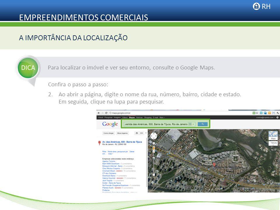 EMPREENDIMENTOS COMERCIAIS Para localizar o imóvel e ver seu entorno, consulte o Google Maps. A IMPORTÂNCIA DA LOCALIZAÇÃO Confira o passo a passo: 2.