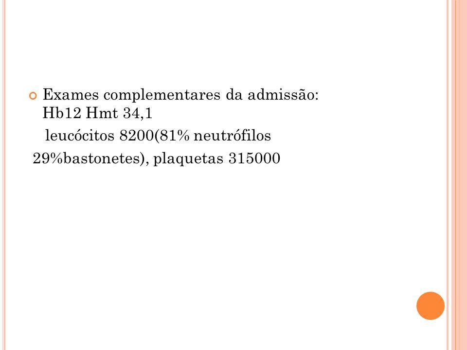 Exames complementares da admissão: Hb12 Hmt 34,1 leucócitos 8200(81% neutrófilos 29%bastonetes), plaquetas 315000