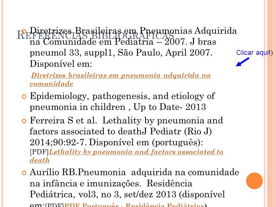R EFERÊNCIAS BIBLIOGRÁFICAS Diretrizes Brasileiras em Pneumonias Adquirida na Comunidade em Pediatria – 2007. J bras pneumol 33, suppl1, São Paulo, Ap