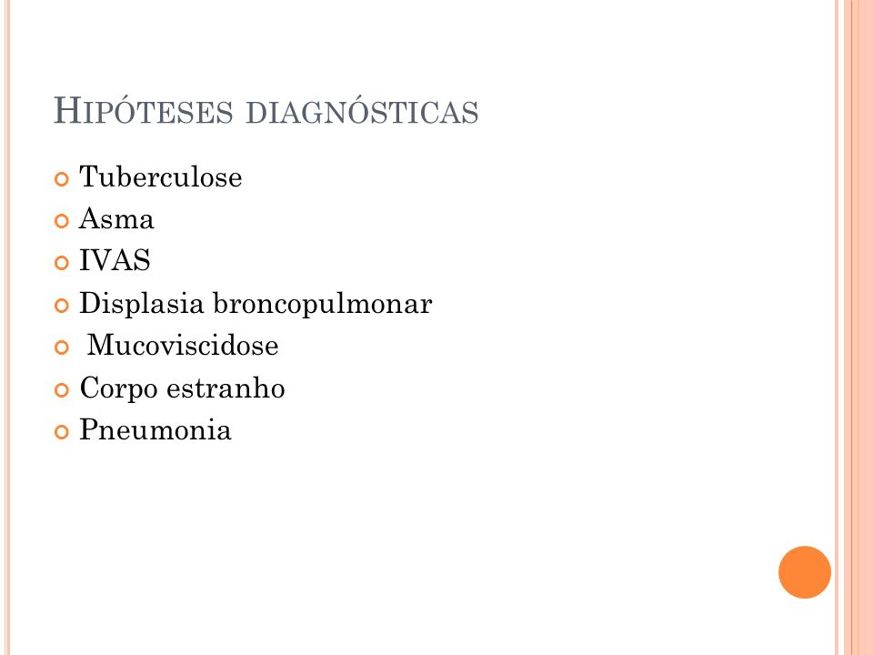 H IPÓTESES DIAGNÓSTICAS Tuberculose Asma IVAS Displasia broncopulmonar Mucoviscidose Corpo estranho Pneumonia