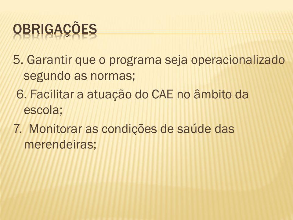5. Garantir que o programa seja operacionalizado segundo as normas; 6. Facilitar a atuação do CAE no âmbito da escola; 7. Monitorar as condições de sa