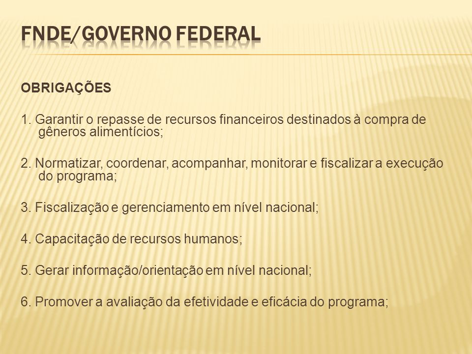 OBRIGAÇÕES 1. Garantir o repasse de recursos financeiros destinados à compra de gêneros alimentícios; 2. Normatizar, coordenar, acompanhar, monitorar