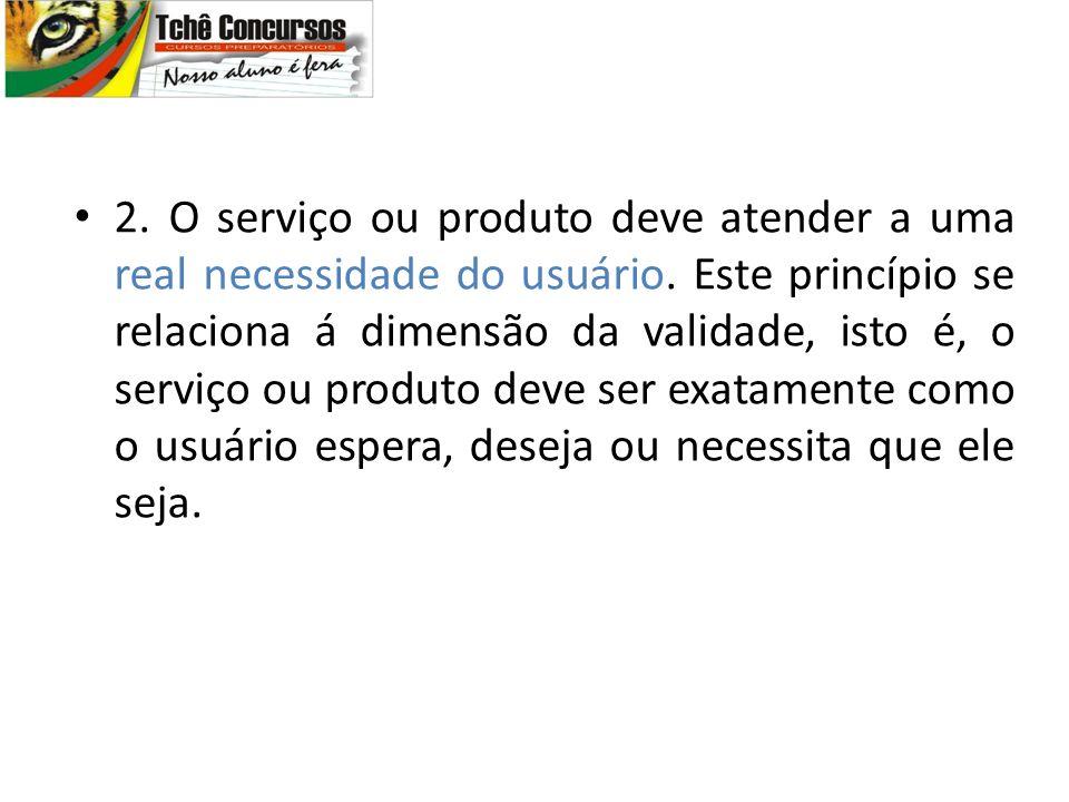 2. O serviço ou produto deve atender a uma real necessidade do usuário. Este princípio se relaciona á dimensão da validade, isto é, o serviço ou produ
