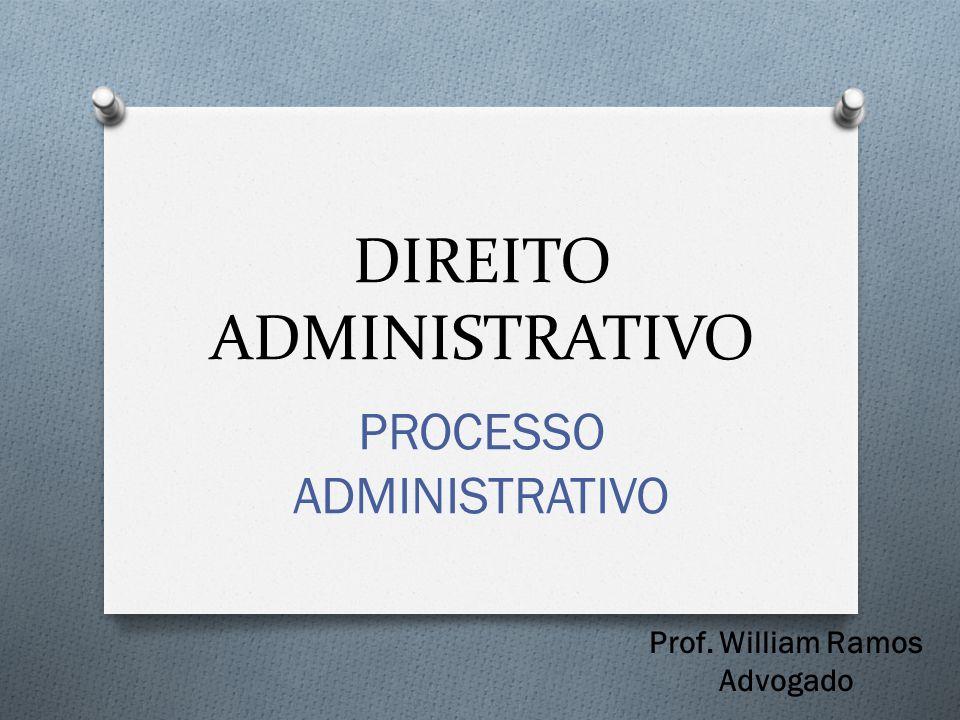 DIREITO ADMINISTRATIVO PROCESSO ADMINISTRATIVO Prof. William Ramos Advogado