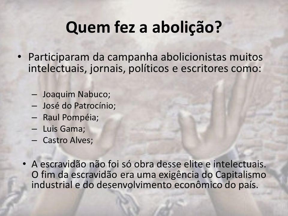 Quem fez a abolição? Participaram da campanha abolicionistas muitos intelectuais, jornais, políticos e escritores como: – Joaquim Nabuco; – José do Pa