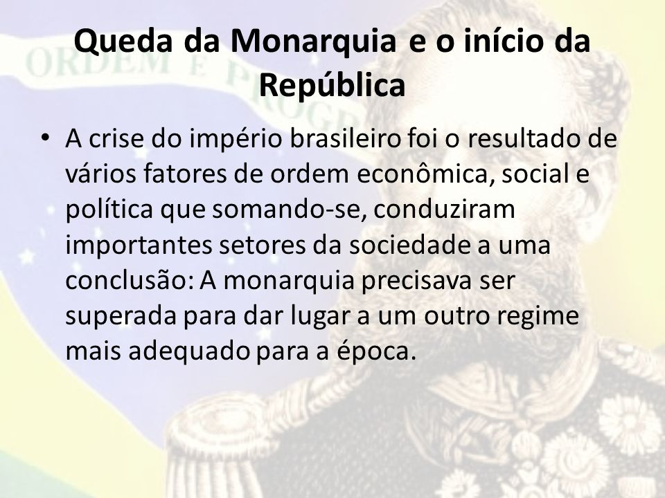 Queda da Monarquia e o início da República A crise do império brasileiro foi o resultado de vários fatores de ordem econômica, social e política que s