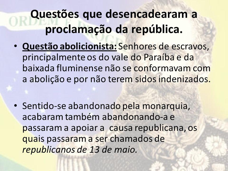 Questões que desencadearam a proclamação da república. Questão abolicionista: Senhores de escravos, principalmente os do vale do Paraíba e da baixada
