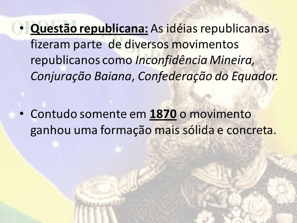 Questão republicana: As idéias republicanas fizeram parte de diversos movimentos republicanos como Inconfidência Mineira, Conjuração Baiana, Confederação do Equador.