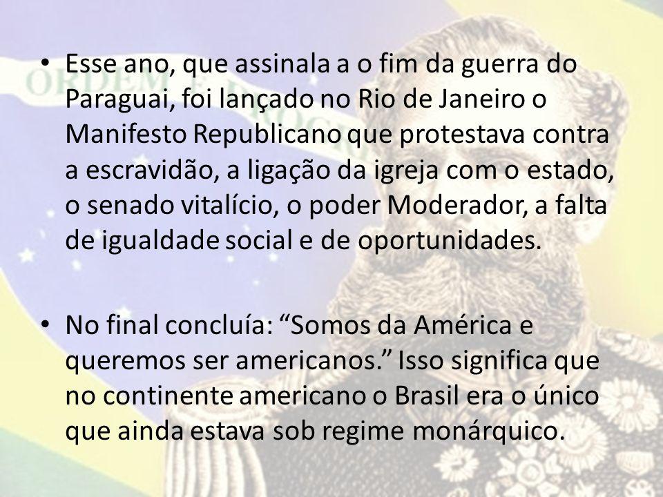 Esse ano, que assinala a o fim da guerra do Paraguai, foi lançado no Rio de Janeiro o Manifesto Republicano que protestava contra a escravidão, a ligação da igreja com o estado, o senado vitalício, o poder Moderador, a falta de igualdade social e de oportunidades.
