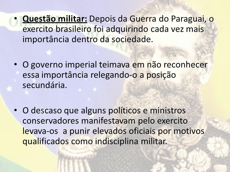 Questão militar: Depois da Guerra do Paraguai, o exercito brasileiro foi adquirindo cada vez mais importância dentro da sociedade. O governo imperial