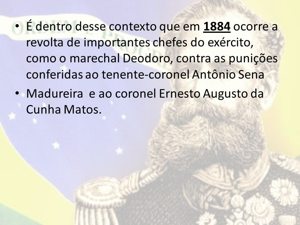 É dentro desse contexto que em 1884 ocorre a revolta de importantes chefes do exército, como o marechal Deodoro, contra as punições conferidas ao tenente-coronel Antônio Sena Madureira e ao coronel Ernesto Augusto da Cunha Matos.