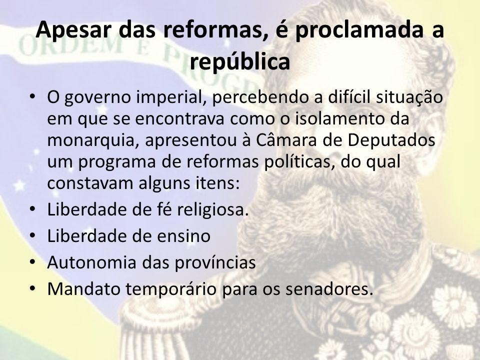 Apesar das reformas, é proclamada a república O governo imperial, percebendo a difícil situação em que se encontrava como o isolamento da monarquia, a
