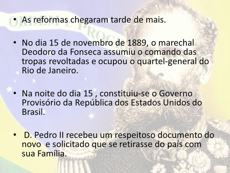 As reformas chegaram tarde de mais. No dia 15 de novembro de 1889, o marechal Deodoro da Fonseca assumiu o comando das tropas revoltadas e ocupou o qu