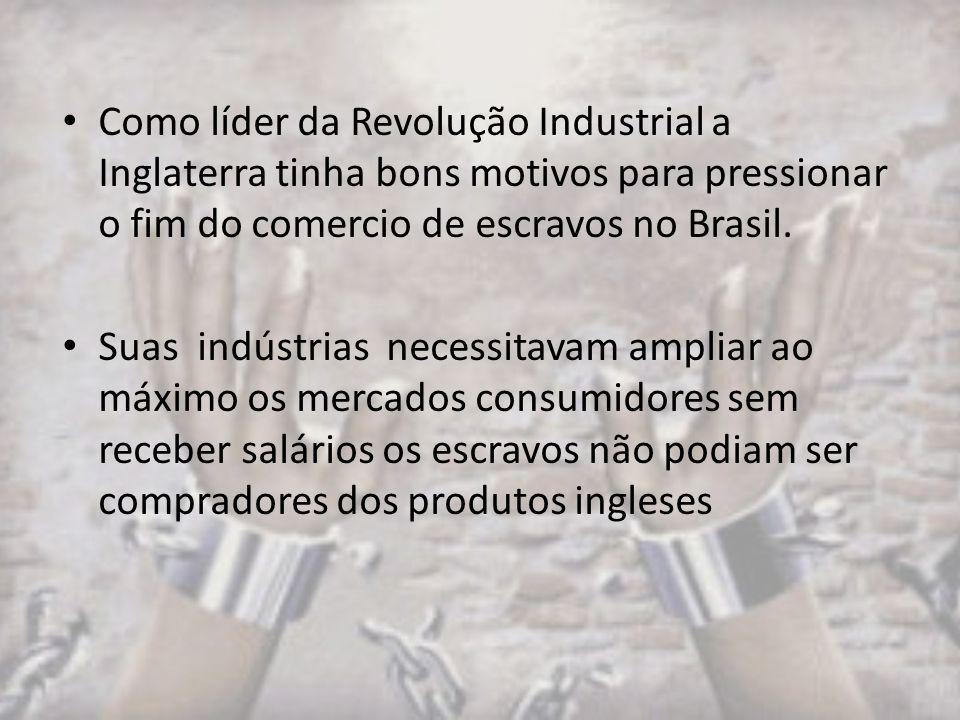 Como líder da Revolução Industrial a Inglaterra tinha bons motivos para pressionar o fim do comercio de escravos no Brasil. Suas indústrias necessitav