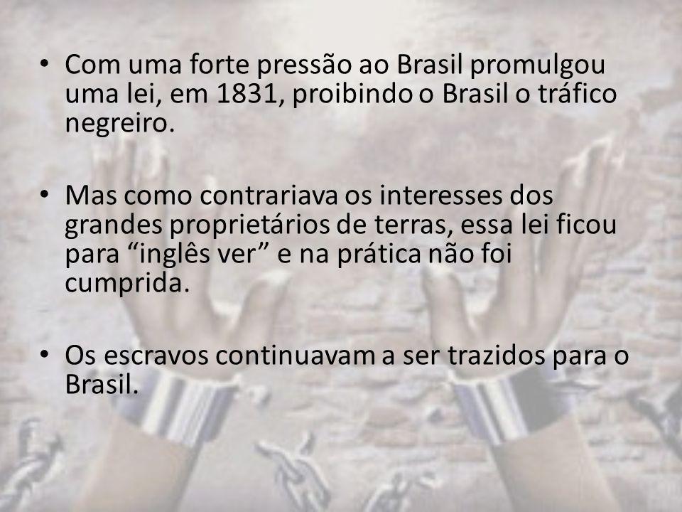 Com uma forte pressão ao Brasil promulgou uma lei, em 1831, proibindo o Brasil o tráfico negreiro. Mas como contrariava os interesses dos grandes prop