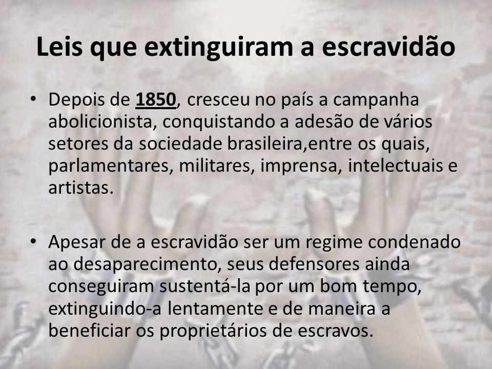 Leis que extinguiram a escravidão Depois de 1850, cresceu no país a campanha abolicionista, conquistando a adesão de vários setores da sociedade brasileira,entre os quais, parlamentares, militares, imprensa, intelectuais e artistas.