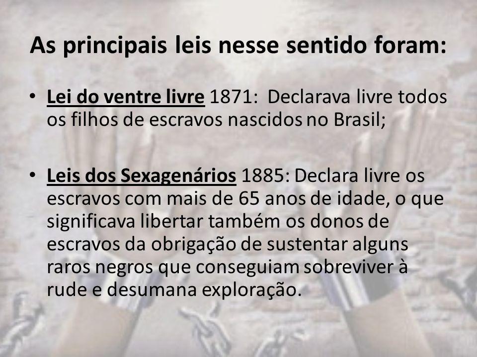 As principais leis nesse sentido foram: Lei do ventre livre 1871: Declarava livre todos os filhos de escravos nascidos no Brasil; Leis dos Sexagenário