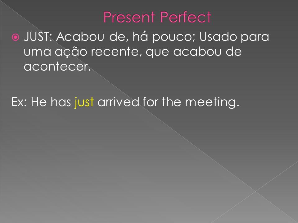 JUST: Acabou de, há pouco; Usado para uma ação recente, que acabou de acontecer. Ex: He has just arrived for the meeting.