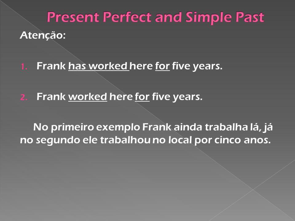 Atenção: 1. Frank has worked here for five years. 2. Frank worked here for five years. No primeiro exemplo Frank ainda trabalha lá, já no segundo ele