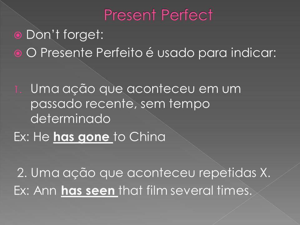 Dont forget: O Presente Perfeito é usado para indicar: 1. Uma ação que aconteceu em um passado recente, sem tempo determinado Ex: He has gone to China