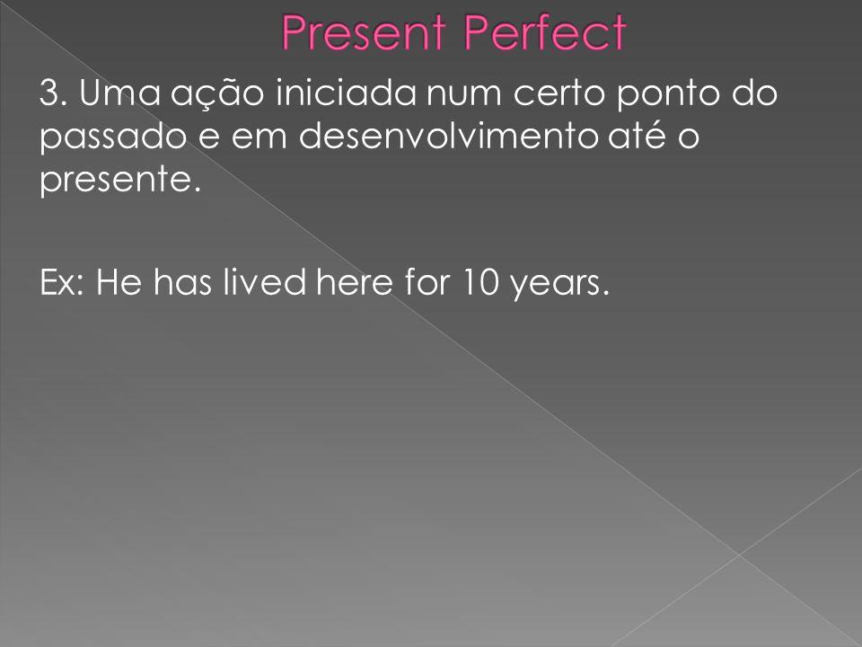 3. Uma ação iniciada num certo ponto do passado e em desenvolvimento até o presente. Ex: He has lived here for 10 years.