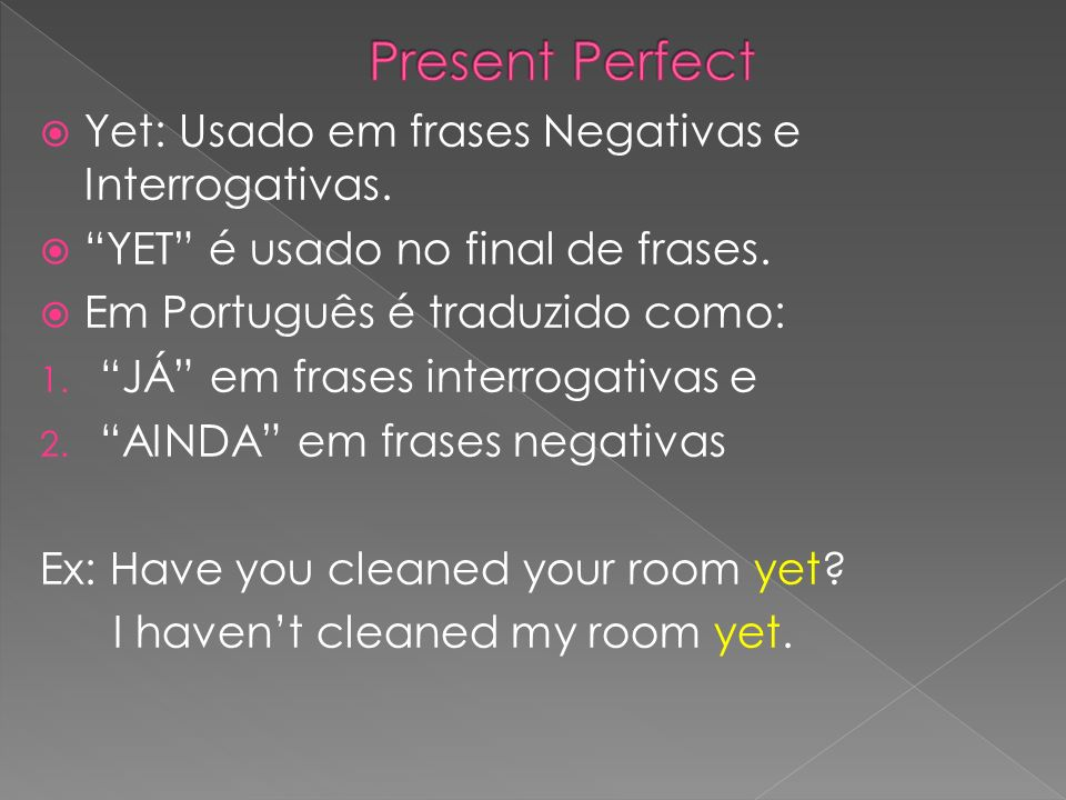 Yet: Usado em frases Negativas e Interrogativas. YET é usado no final de frases. Em Português é traduzido como: 1. JÁ em frases interrogativas e 2. AI