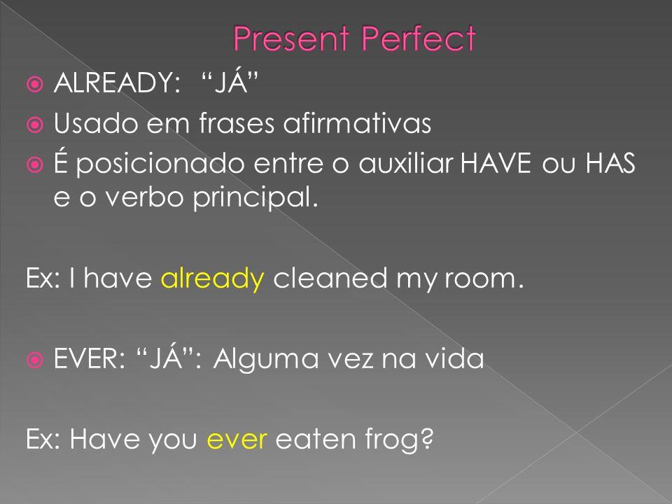 ALREADY: JÁ Usado em frases afirmativas É posicionado entre o auxiliar HAVE ou HAS e o verbo principal. Ex: I have already cleaned my room. EVER: JÁ: