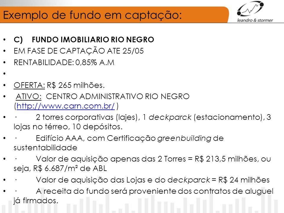 Exemplo de fundo em captação: C) FUNDO IMOBILIARIO RIO NEGRO EM FASE DE CAPTAÇÃO ATE 25/05 RENTABILIDADE: 0,85% A.M OFERTA: R$ 265 milhões. ATIVO: CEN