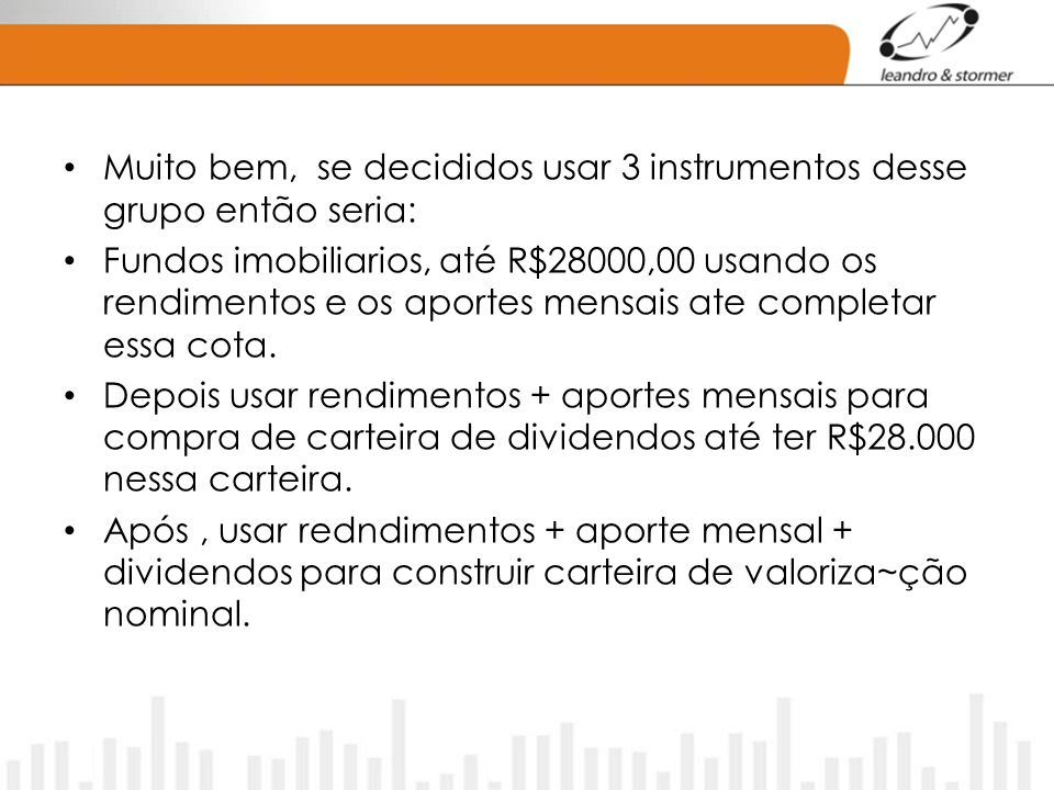 Muito bem, se decididos usar 3 instrumentos desse grupo então seria: Fundos imobiliarios, até R$28000,00 usando os rendimentos e os aportes mensais ate completar essa cota.