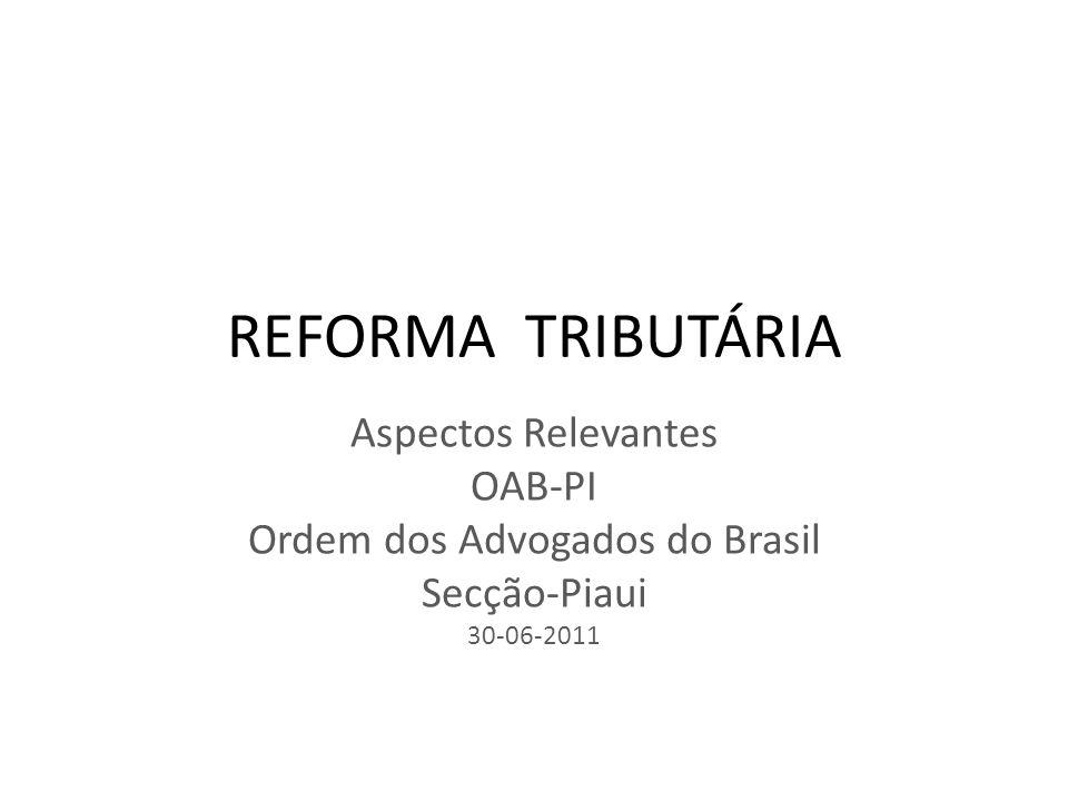 REFORMA TRIBUTÁRIA Aspectos Relevantes OAB-PI Ordem dos Advogados do Brasil Secção-Piaui 30-06-2011