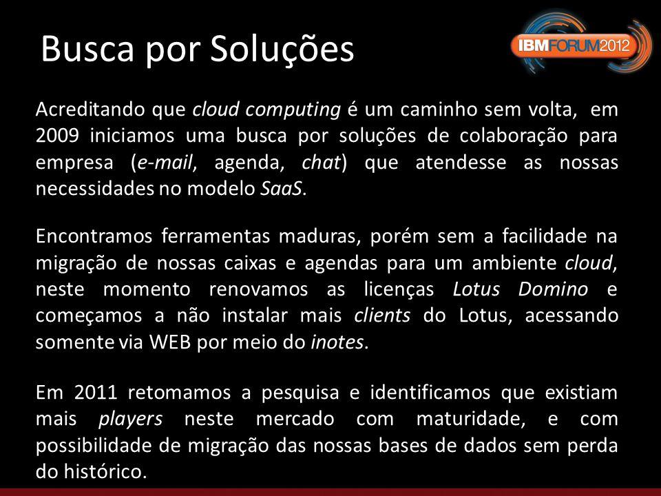 Busca por Soluções Acreditando que cloud computing é um caminho sem volta, em 2009 iniciamos uma busca por soluções de colaboração para empresa (e-mail, agenda, chat) que atendesse as nossas necessidades no modelo SaaS.