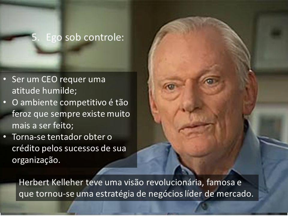 Empresas mais competitivas e duradouras. 5.Ego sob controle: Ser um CEO requer uma atitude humilde; O ambiente competitivo é tão feroz que sempre exis
