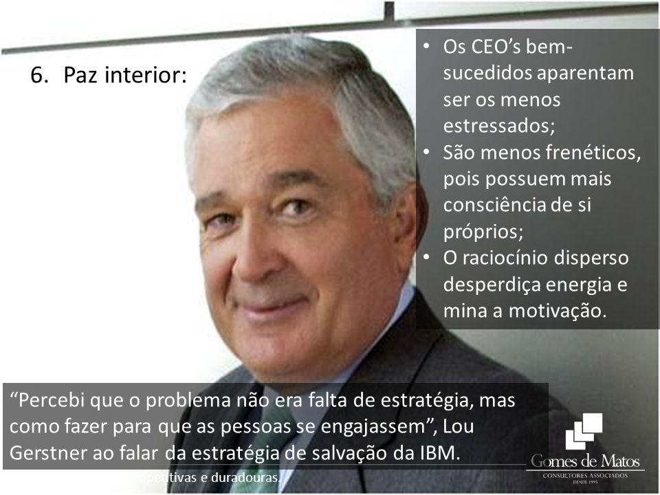 Empresas mais competitivas e duradouras. 6.Paz interior: Os CEOs bem- sucedidos aparentam ser os menos estressados; São menos frenéticos, pois possuem