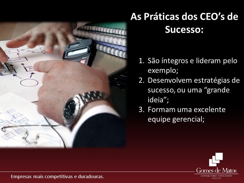 Empresas mais competitivas e duradouras. As Práticas dos CEOs de Sucesso: 1.São íntegros e lideram pelo exemplo; 2.Desenvolvem estratégias de sucesso,