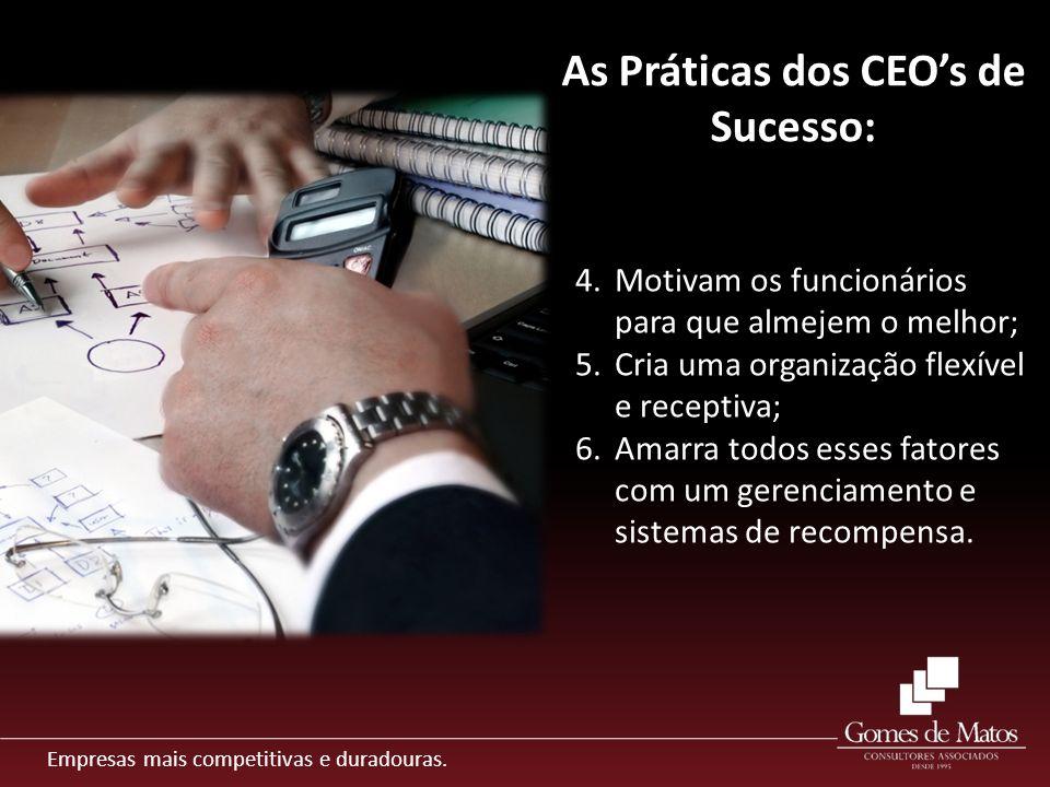 Empresas mais competitivas e duradouras. As Práticas dos CEOs de Sucesso: 4.Motivam os funcionários para que almejem o melhor; 5.Cria uma organização