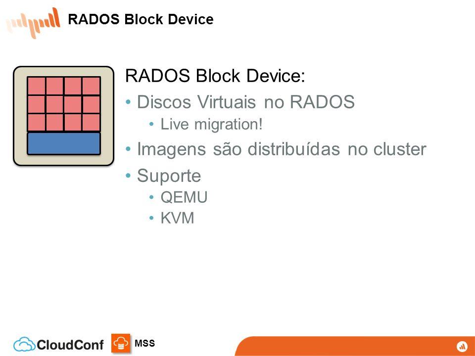 MSS RADOS Block Device: Discos Virtuais no RADOS Live migration! Imagens são distribuídas no cluster Suporte QEMU KVM RADOS Block Device