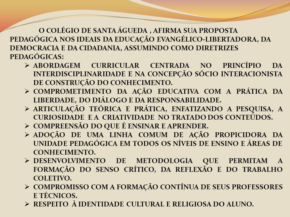 O COLÉGIO DE SANTA ÁGUEDA, AFIRMA SUA PROPOSTA PEDAGÓGICA NOS IDEAIS DA EDUCAÇÃO EVANGÉLICO-LIBERTADORA, DA DEMOCRACIA E DA CIDADANIA, ASSUMINDO COMO