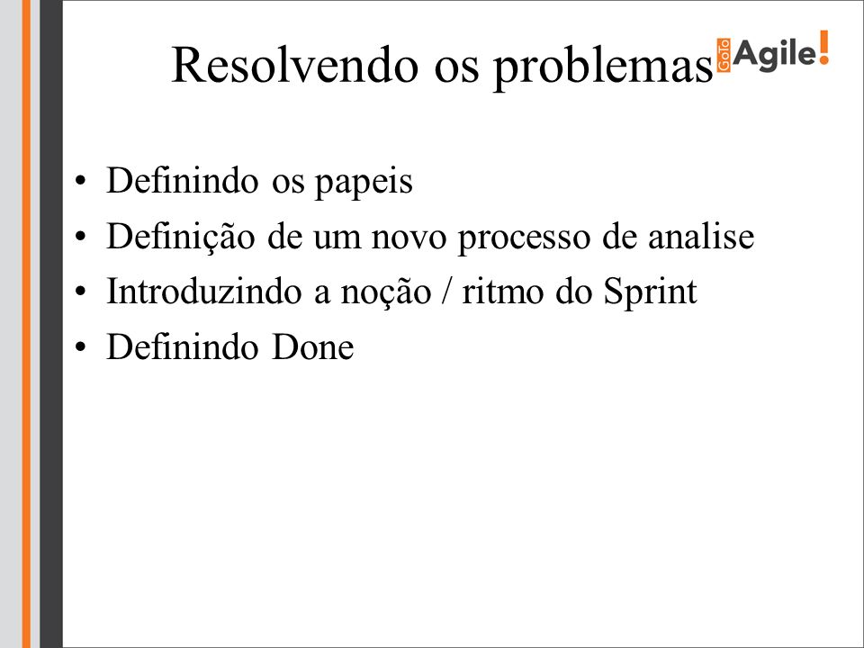 Resolvendo os problemas Definindo os papeis Definição de um novo processo de analise Introduzindo a noção / ritmo do Sprint Definindo Done
