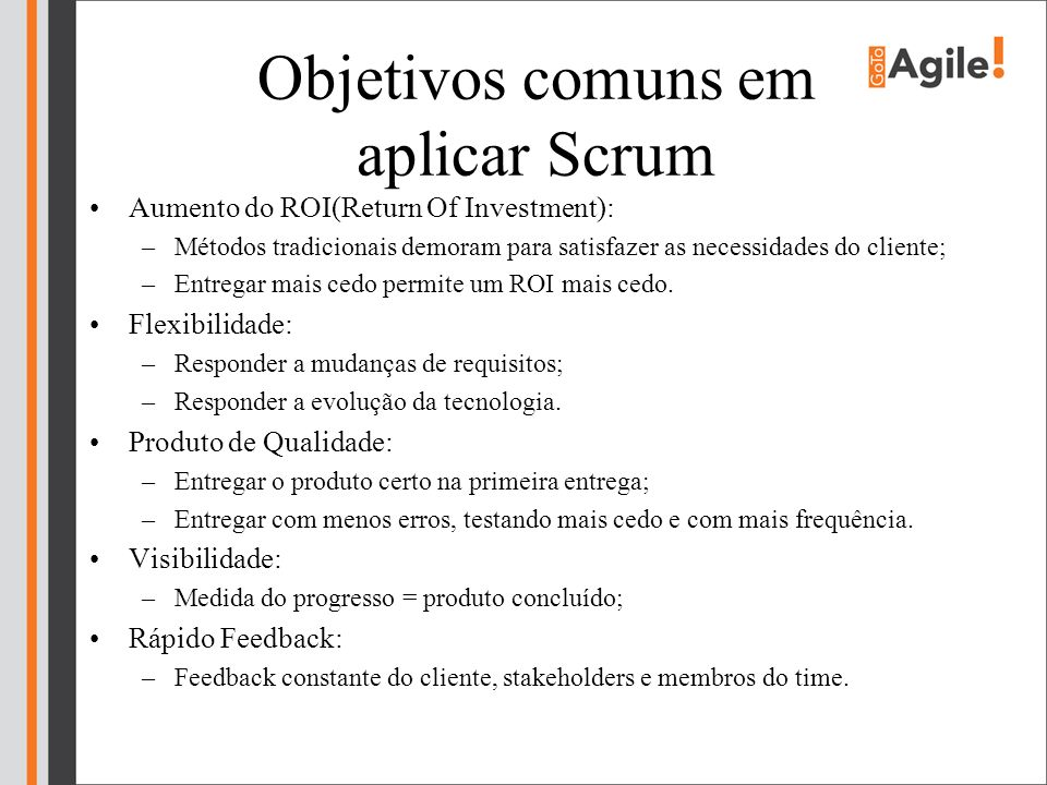 Objetivos comuns em aplicar Scrum Aumento do ROI(Return Of Investment): –Métodos tradicionais demoram para satisfazer as necessidades do cliente; –Ent