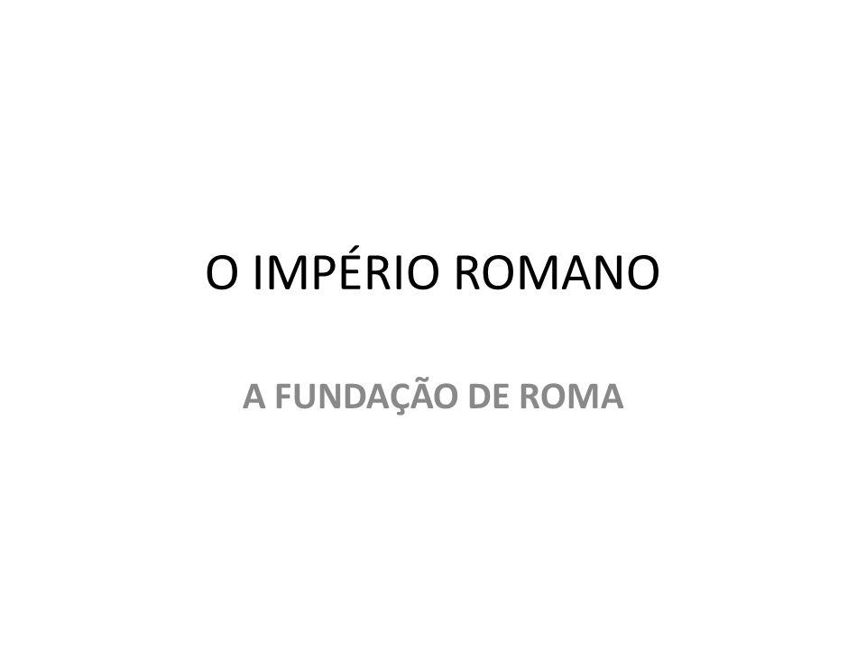 O IMPÉRIO ROMANO A FUNDAÇÃO DE ROMA