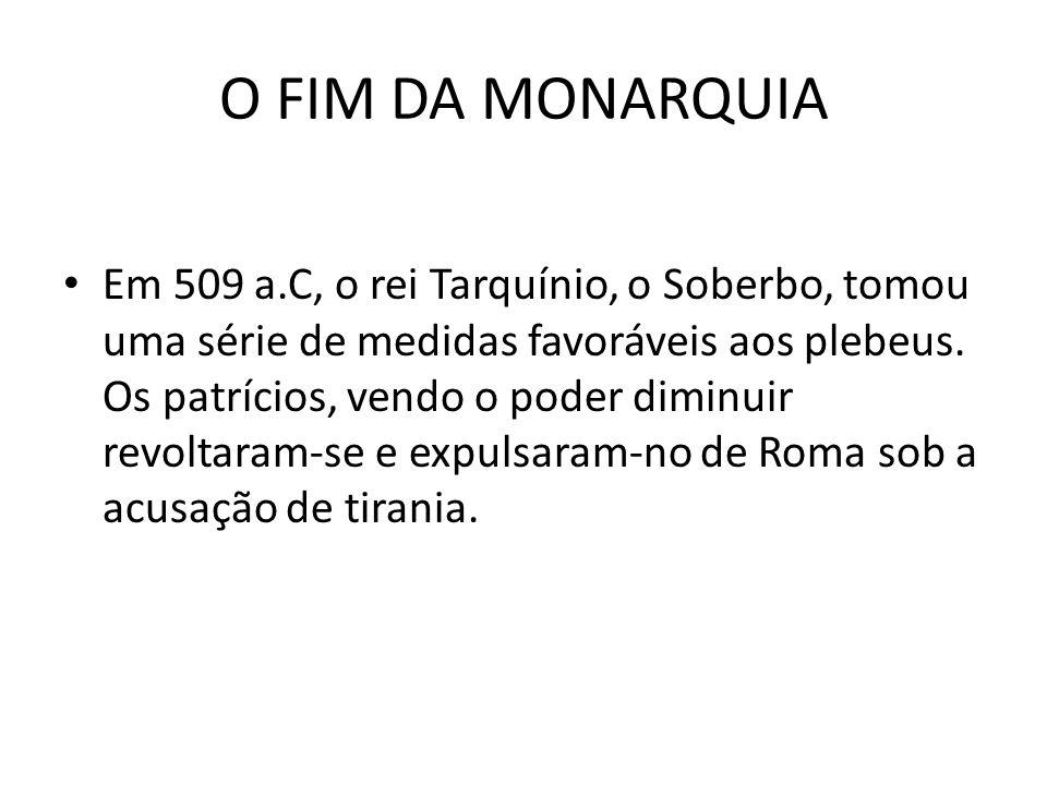 O FIM DA MONARQUIA Em 509 a.C, o rei Tarquínio, o Soberbo, tomou uma série de medidas favoráveis aos plebeus. Os patrícios, vendo o poder diminuir rev